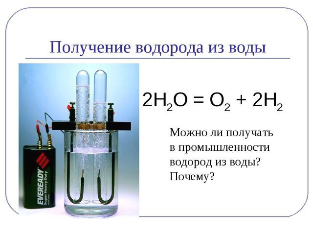 Получение водорода из воды 2Н2О = О2 + 2Н2 Можно ли получать в промышленности...