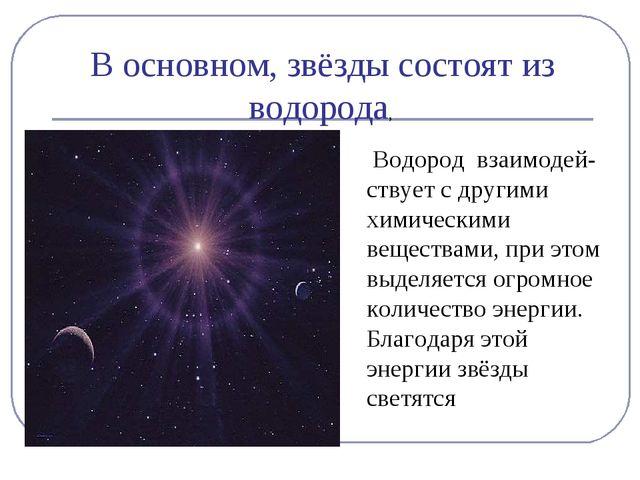 В основном, звёзды состоят из водорода, Водород взаимодей-ствует с другими хи...