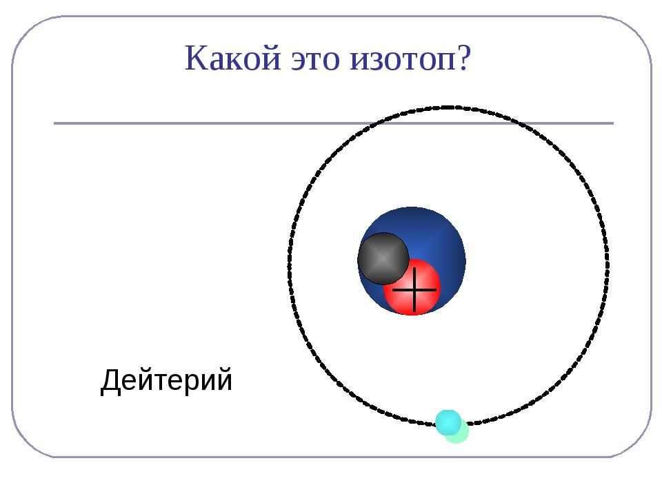 Дейтерий Какой это изотоп?