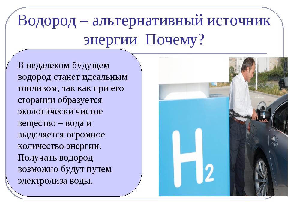 Водород – альтернативный источник энергии Почему? В недалеком будущем водород...