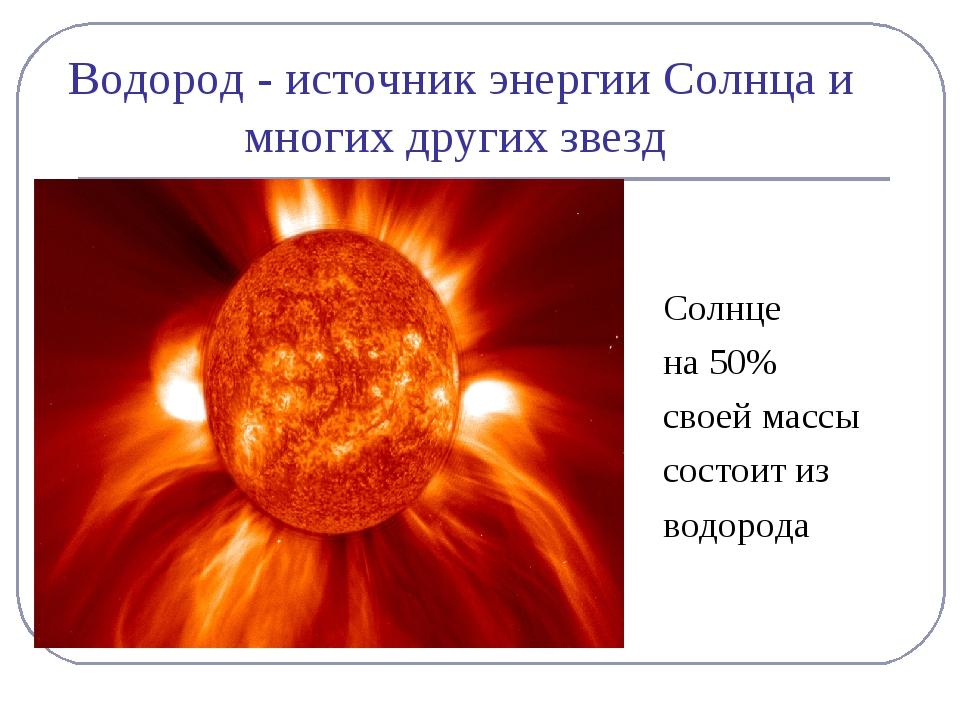 Водород - источник энергии Солнца и многих других звезд Солнце на 50% своей м...