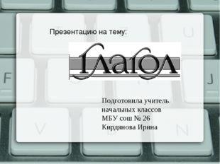 Подготовила учитель начальных классов МБУ сош № 26 Кирдянова Ирина Презентаци