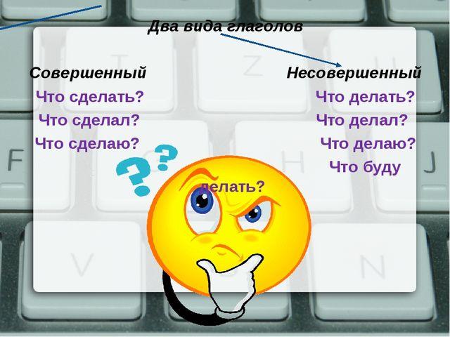 Два вида глаголов Совершенный Несовершенный Что сделать? Что делать? Что сдел...