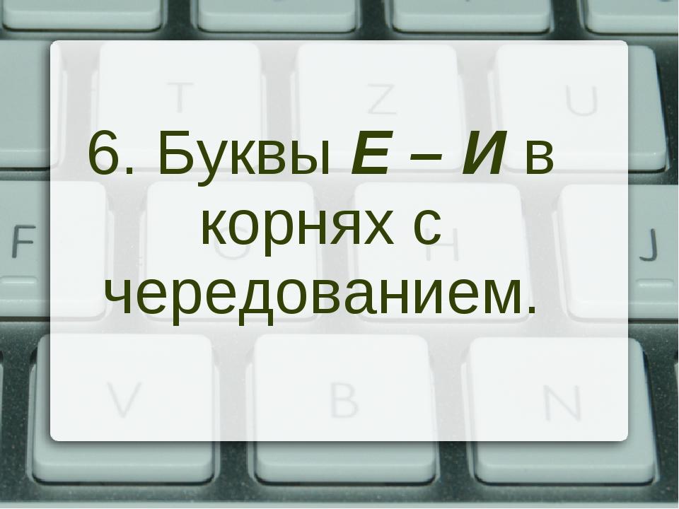 6. Буквы Е – И в корнях с чередованием.