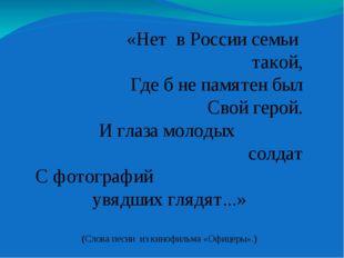 «Нет в России семьи такой, Где б не памятен был Свой герой. И глаза молодых с