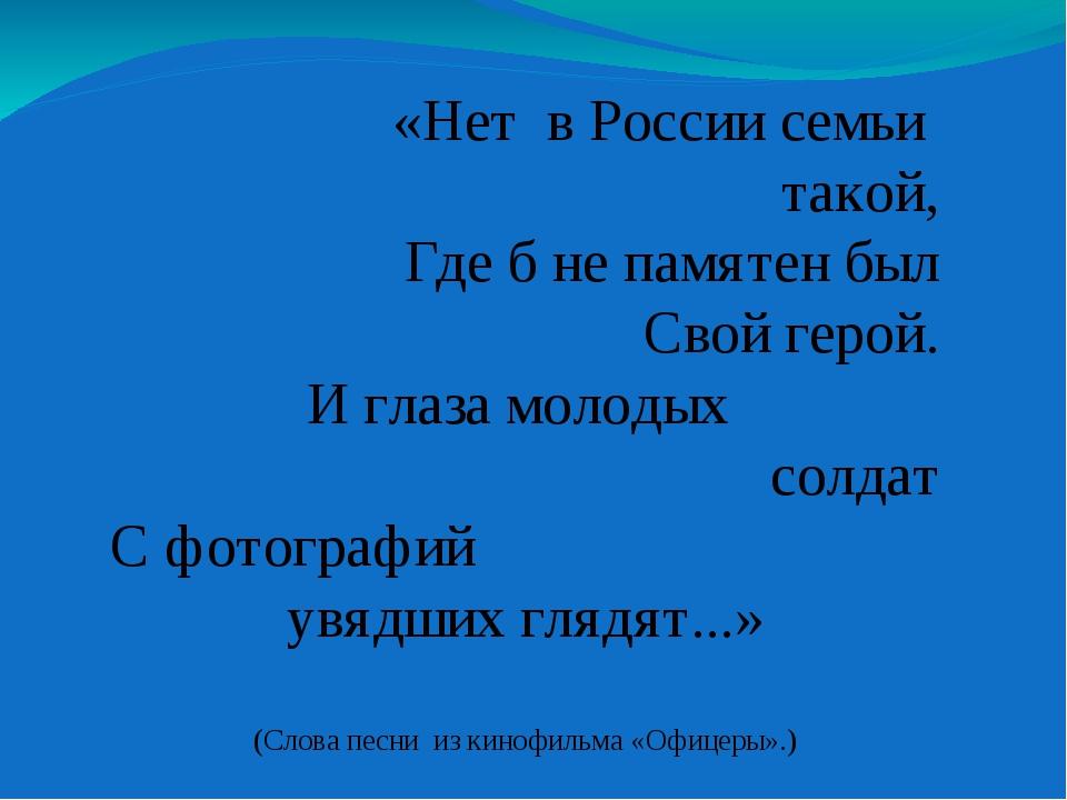«Нет в России семьи такой, Где б не памятен был Свой герой. И глаза молодых с...
