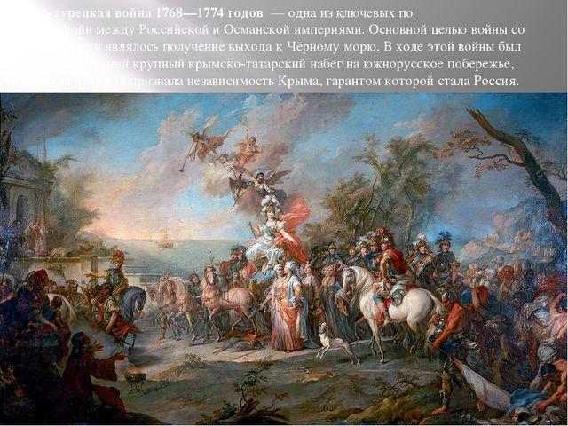 Русско-турецкая война 1768—1774 годов— одна из ключевых по значениювойнме...