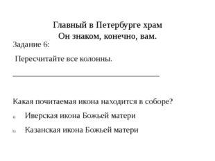 Главный в Петербурге храм Он знаком, конечно, вам. Задание 6: Пересчитайте в