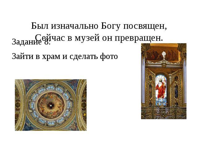 Был изначально Богу посвящен, Сейчас в музей он превращен. Задание 8: Зайти...