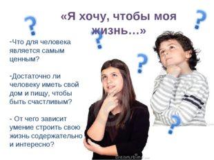 «Я хочу, чтобы моя жизнь…» Что для человека является самым ценным? Достаточн