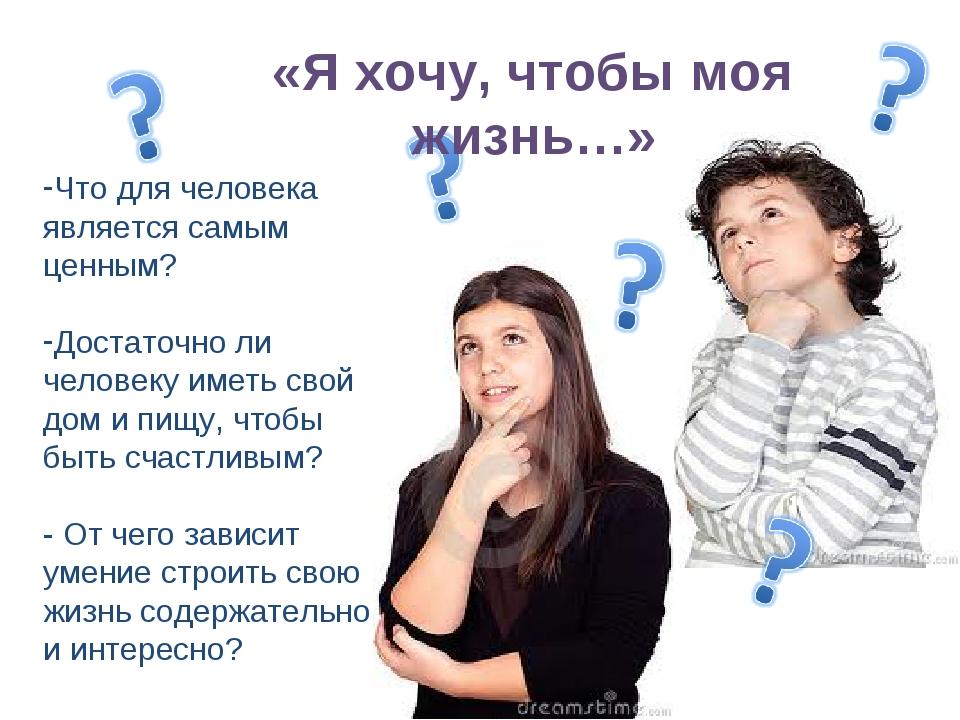 «Я хочу, чтобы моя жизнь…» Что для человека является самым ценным? Достаточн...