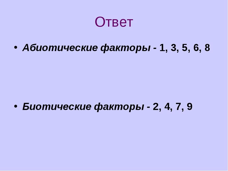 Ответ Абиотические факторы - 1, 3, 5, 6, 8 Биотические факторы - 2, 4, 7, 9