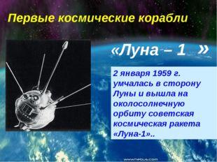 Первые космические корабли «Луна – 1 2 января 1959 г. умчалась в сторону Луны