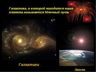 Галактики . Земля. Галактика, в которой находится наша планета называется Мле