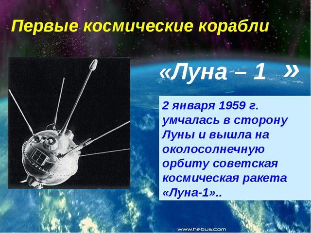 Первые космические корабли «Луна – 1 2 января 1959 г. умчалась в сторону Луны...