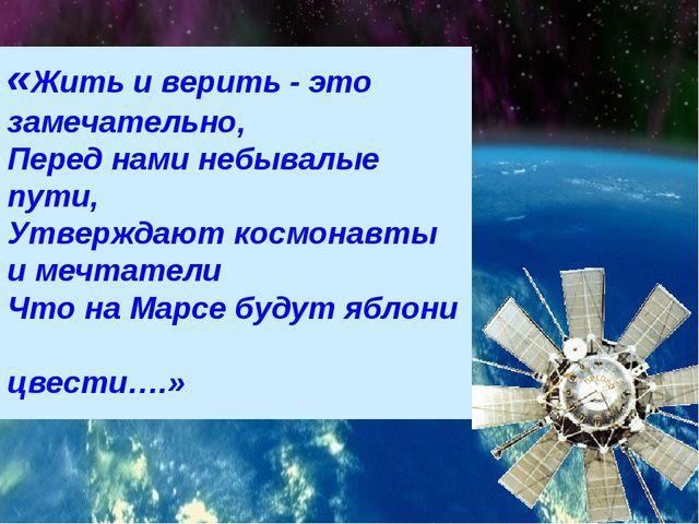 «Жить и верить - это замечательно, Перед нами небывалые пути, Утверждают косм...