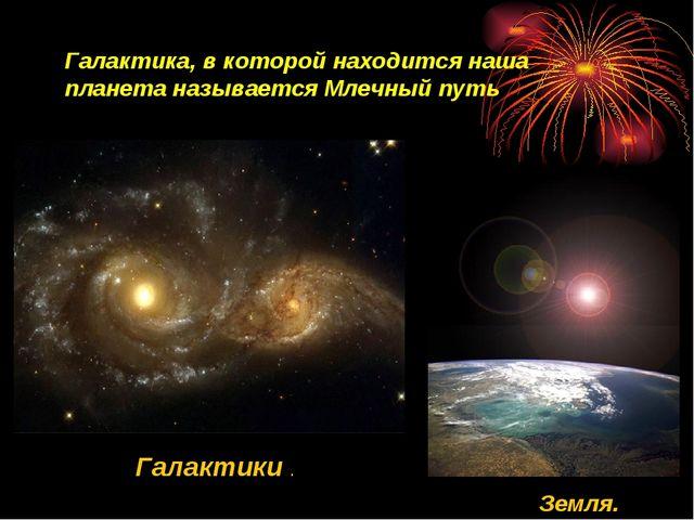 Галактики . Земля. Галактика, в которой находится наша планета называется Мле...