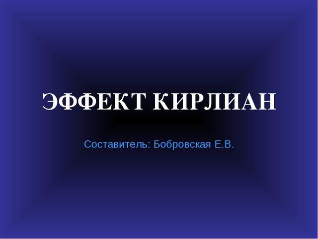 ЭФФЕКТ КИРЛИАН Составитель: Бобровская Е.В.