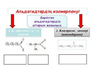 Альдегидтердің изомерленуі 1. Көмірсутек қаңқа изомері 2. 2. Класаралық изоме
