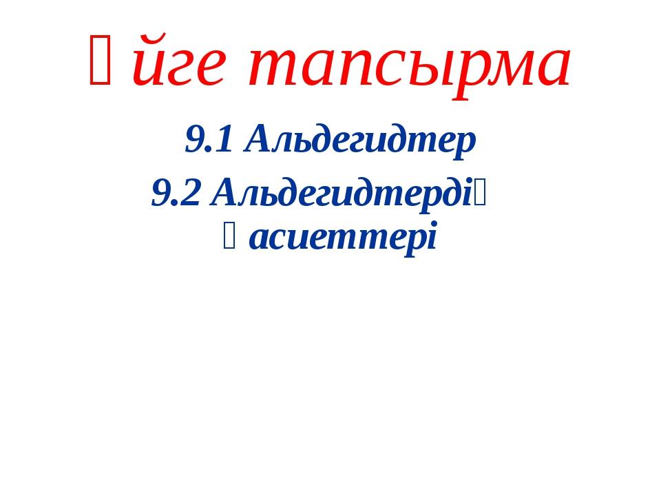 Үйге тапсырма 9.1 Альдегидтер 9.2 Альдегидтердің қасиеттері