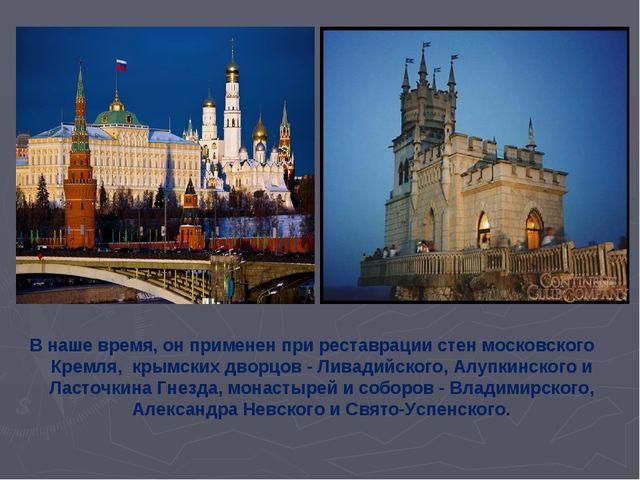 В наше время,он применен при реставрации стен московского Кремля, крымских...