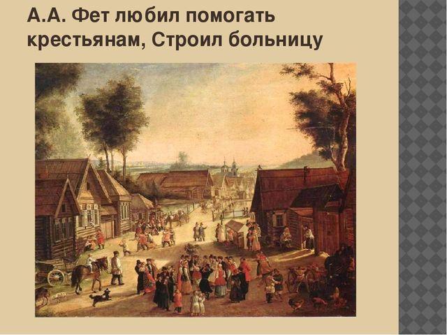 А.А. Фет любил помогать крестьянам, Строил больницу