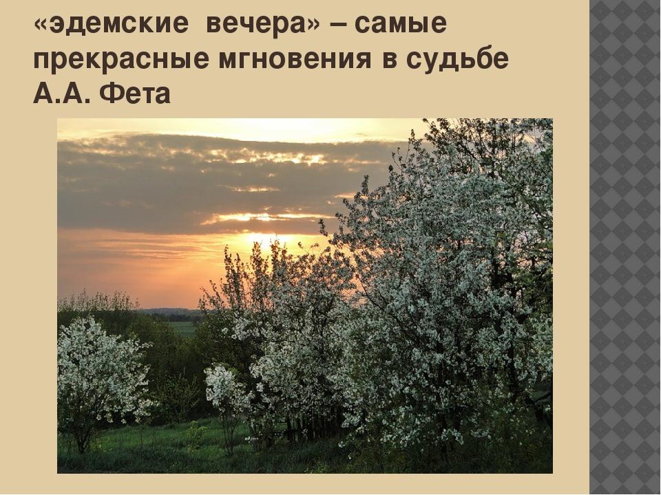«эдемские вечера» – самые прекрасные мгновения в судьбе А.А. Фета