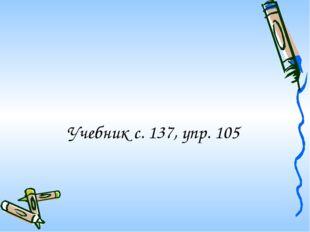 Учебник с. 137, упр. 105