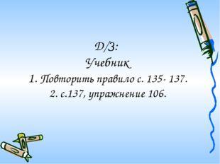 Д/З: Учебник 1. Повторить правило с. 135- 137. 2. с.137, упражнение 106.