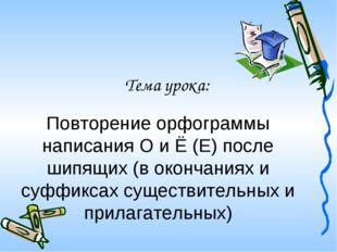 Тема урока: Повторение орфограммы написания О и Ё (Е) после шипящих (в оконча
