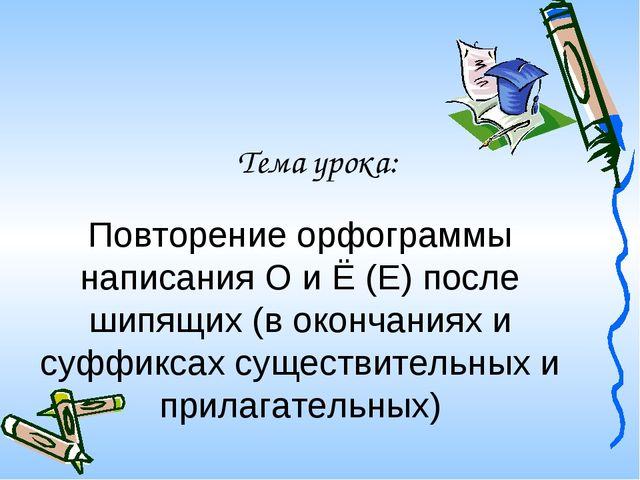 Тема урока: Повторение орфограммы написания О и Ё (Е) после шипящих (в оконча...
