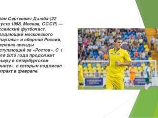 Артём Сергеевич Дзюба-(22 августа 1988, Москва, СССР) — российский футболист,