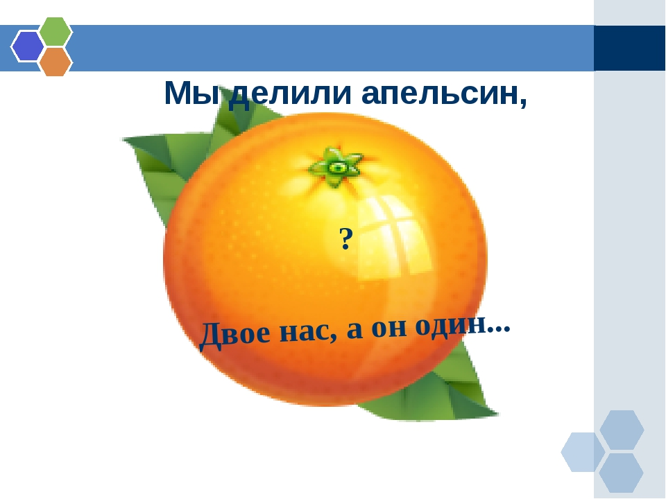Мы делили апельсин, Двое нас, а он один... ?
