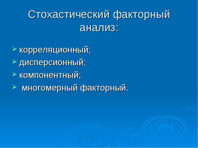Стохастический факторный анализ: корреляционный; дисперсионный; компонентный;...