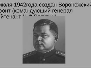 7 июля 1942года создан Воронежский фронт (командующий генерал-лейтенант Н.Ф.В