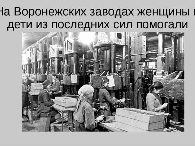 На Воронежских заводах женщины и дети из последних сил помогали фронту.