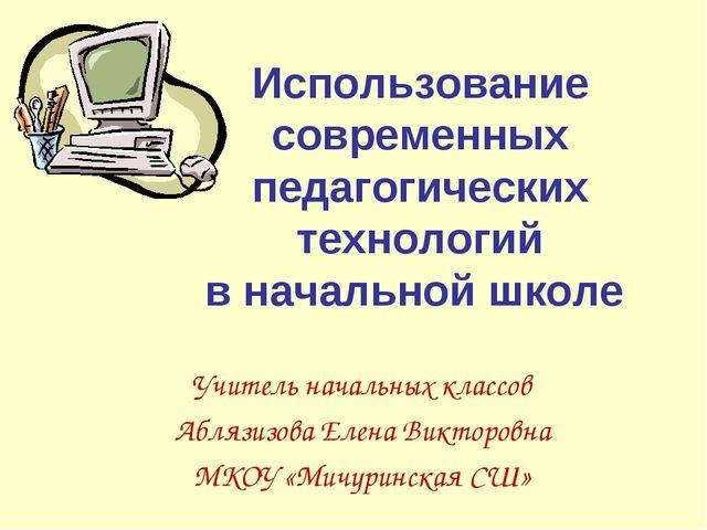 Использование современных педагогических технологий в начальной школе Учитель...