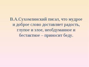В.А.Сухомлинский писал, что мудрое и доброе слово доставляет радость, глупое