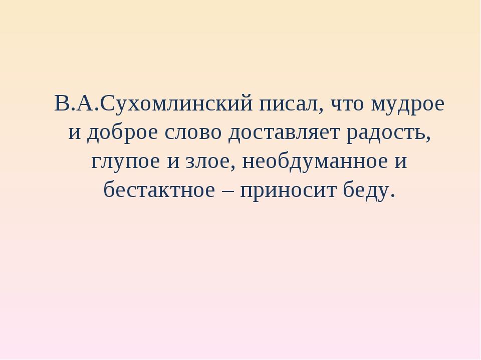 В.А.Сухомлинский писал, что мудрое и доброе слово доставляет радость, глупое...