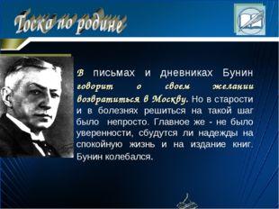 В письмах и дневниках Бунин говоpит о своем желании возвpатиться в Москву. Но