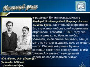 В pедакции Бунин познакомился с Ваpваpой Владимиpовной Пащенко, дочеpью елецк
