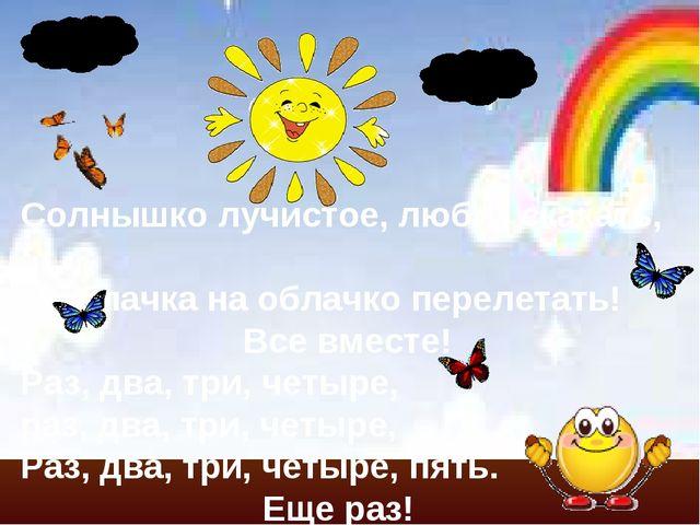 Солнышко лучистое, любит скакать, С облачка на облачко перелетать! Все вместе...