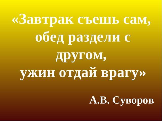 «Завтрак съешь сам, обед раздели с другом, ужин отдай врагу» А.В. Суворов