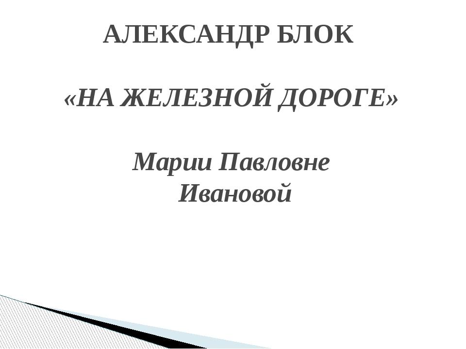 АЛЕКСАНДР БЛОК «НА ЖЕЛЕЗНОЙ ДОРОГЕ» Марии Павловне Ивановой