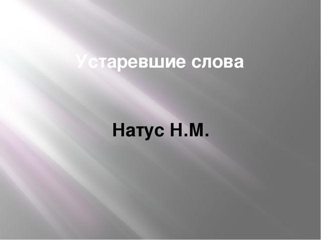 Устаревшие слова Натус Н.М.