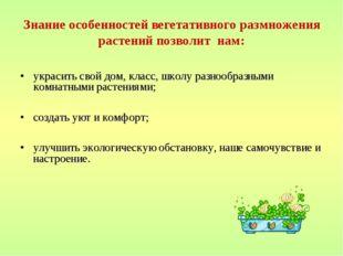 Знание особенностей вегетативного размножения растений позволит нам: украсить