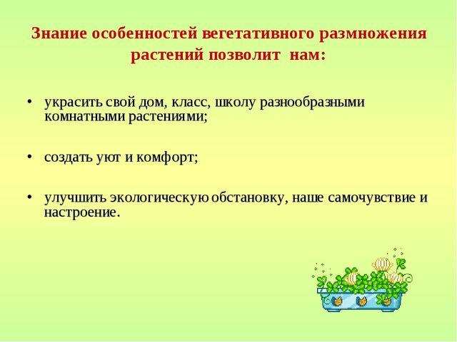Знание особенностей вегетативного размножения растений позволит нам: украсить...