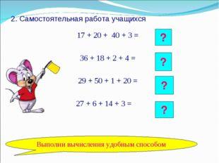 2. Самостоятельная работа учащихся 17 + 20 + 40 + 3 = 36 + 18 + 2 + 4 = 29 +