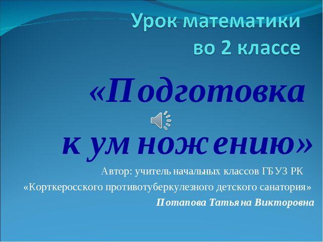 «Подготовка к умножению» Автор: учитель начальных классов ГБУЗ РК «Корткеросс...
