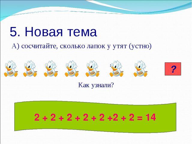 5. Новая тема А) сосчитайте, сколько лапок у утят (устно) = Как узнали? 14 ?...
